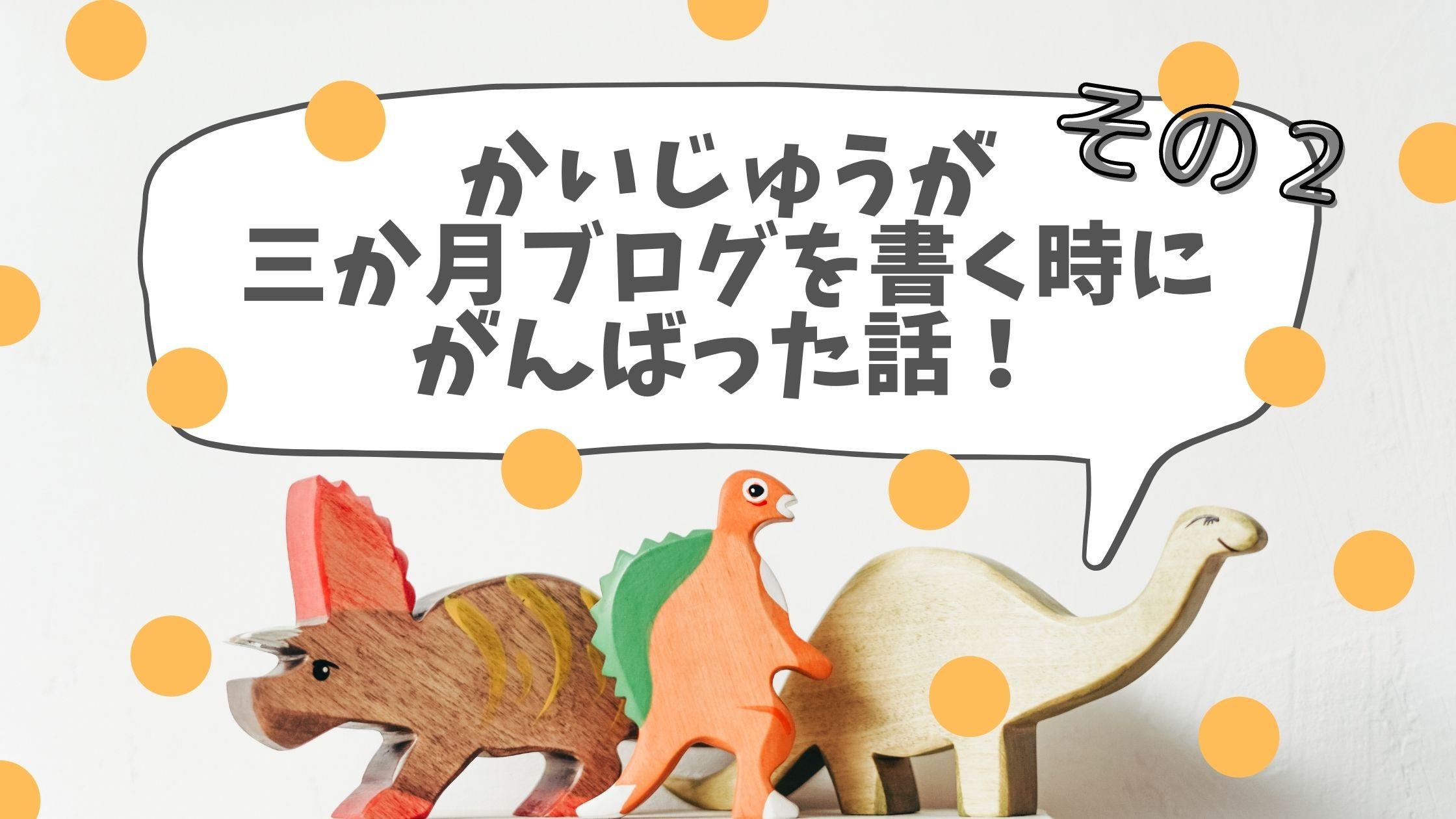 【祝3か月!】かいじゅうが三か月ブログでがんばったこと【その2】