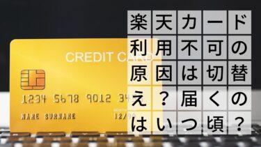 楽天カード利用不可は切り替えが原因?普通カードはいつ届く?